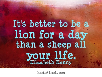 Life quotes - It's better to be a lion for a day than a sheep..