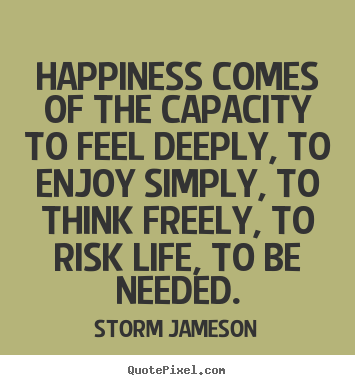Quotes about life - Happiness comes of the capacity to feel deeply,..