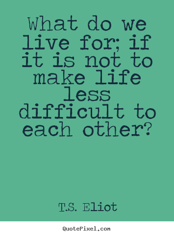 Quotes about life - What do we live for; if it is not to make life less difficult..