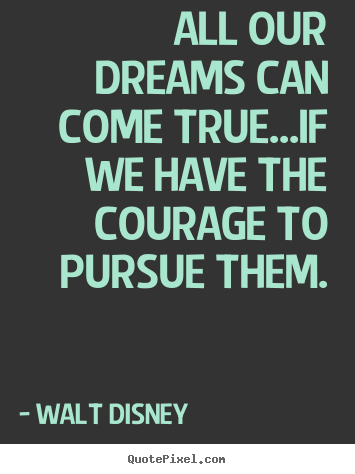 Design picture quotes about life - All our dreams can come true...if we have the courage to pursue..