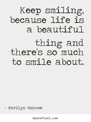 Life quotes - Keep smiling, because life is a beautiful thing and there's so much..