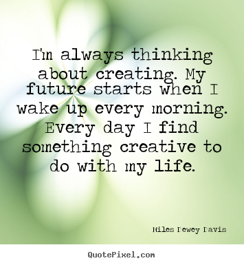 Diy picture quotes about life - I'm always thinking about creating. my future starts when..
