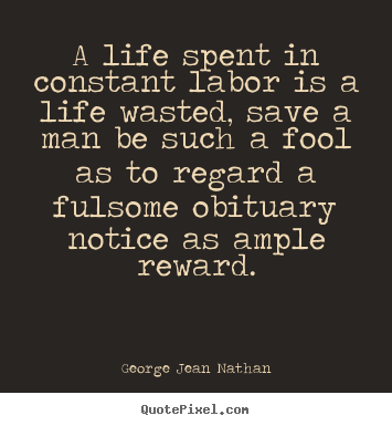 George Jean Nathan picture quotes - A life spent in constant labor is a life.. - Life quotes