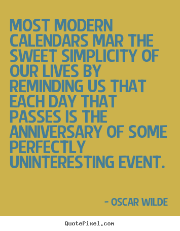 Life sayings - Most modern calendars mar the sweet simplicity of our lives..