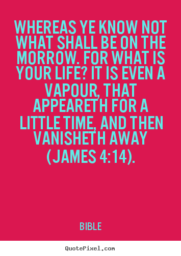 Whereas ye know not what shall be on the morrow... Bible best life quotes