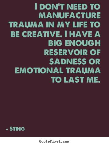 Quotes about life - I don't need to manufacture trauma in my life to be creative. i have..