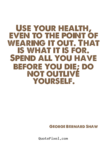 Use your health, even to the point of wearing it out. that is what it.. George Bernard Shaw  life quote