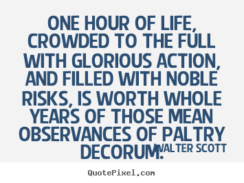 One hour of life, crowded to the full with glorious.. Walter Scott best life quotes