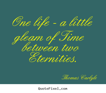 Quotes about life - One life - a little gleam of time between two eternities.