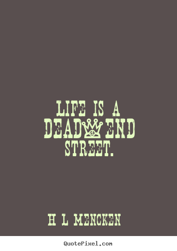 Life quotes - Life is a dead-end street.