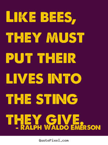 Ralph Waldo Emerson picture quotes - Like bees, they must put their lives into the sting.. - Life quotes