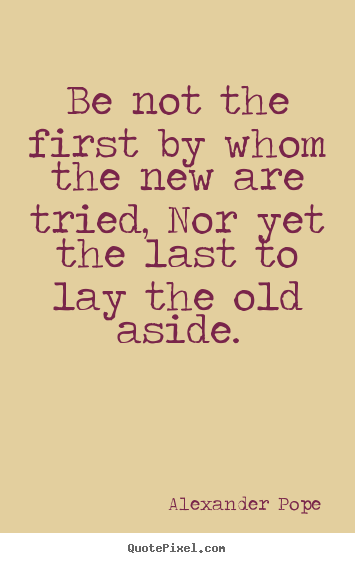 Life quotes - Be not the first by whom the new are tried, nor yet the last to..