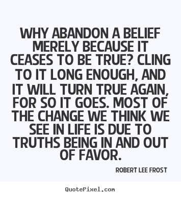 Customize photo quotes about life - Why abandon a belief merely because it ceases to be true? cling to it..