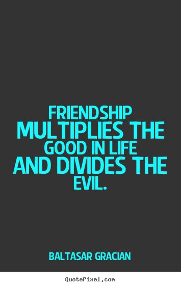 Baltasar Gracian picture quotes - Friendship multiplies the good in life and divides the evil. - Life quotes