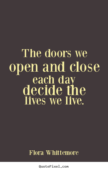 Quotes about life - The doors we open and close each day decide the lives..