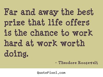 Theodore Roosevelt pictures sayings - Far and away the best prize that life offers is the chance.. - Life quote