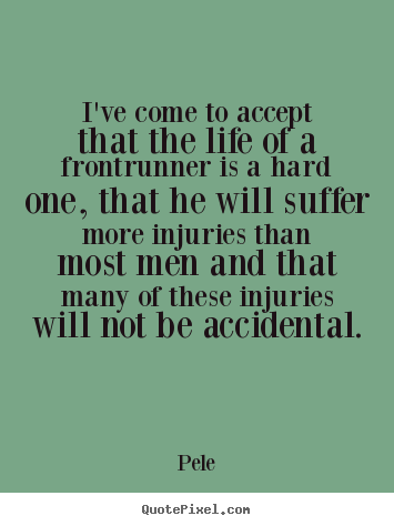 I've come to accept that the life of a frontrunner is a hard.. Pele good life quote