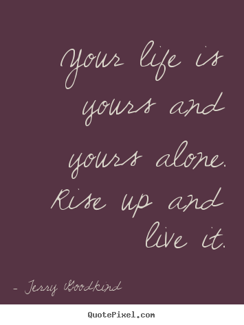Terry Goodkind picture quotes - Your life is yours and yours alone. rise up and live it. - Life quotes