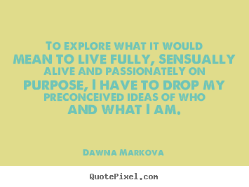 Life quotes - To explore what it would mean to live fully,..