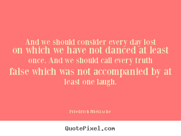 Life quotes - And we should consider every day lost on which we have not danced..