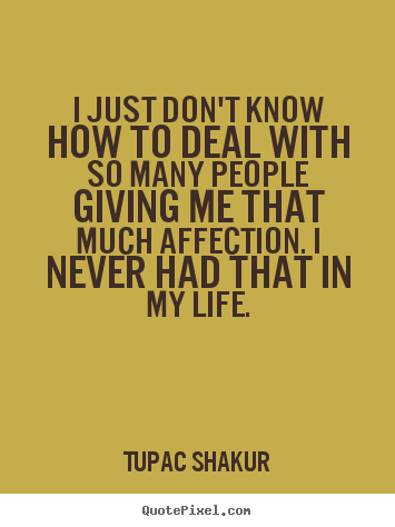 I just don't know how to deal with so many people giving.. Tupac Shakur best life quotes