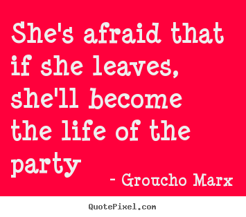 Make image quotes about life - She's afraid that if she leaves, she'll become the life of the party