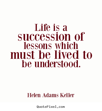Helen Adams Keller picture quotes - Life is a succession of lessons which must be lived.. - Life quote