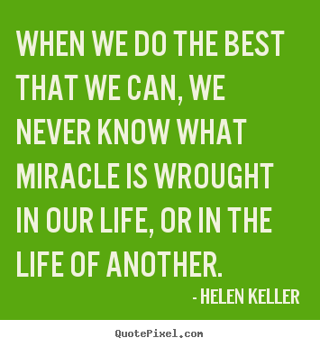 Quotes about life - When we do the best that we can, we never know what miracle..