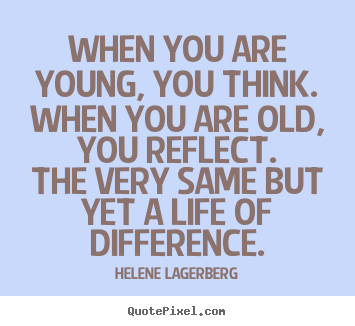 Helene Lagerberg picture quotes - When you are young, you think.when you are old, you reflect.the very.. - Life quotes
