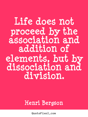 Life does not proceed by the association and.. Henri Bergson  life sayings
