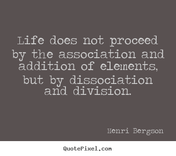 Life does not proceed by the association and addition of.. Henri Bergson great life quote