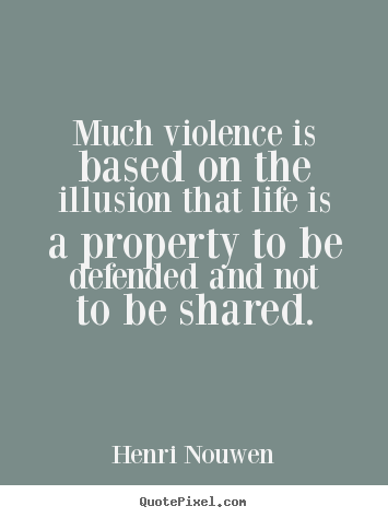 Quotes about life - Much violence is based on the illusion that life is a property..