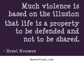 Henri Nouwen image sayings - Much violence is based on the illusion that life is a property.. - Life quotes