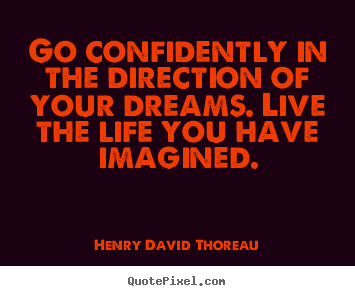 Quotes about life - Go confidently in the direction of your dreams. live..