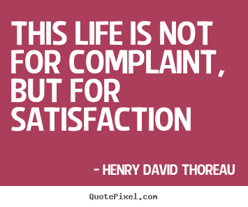 Henry David Thoreau picture quotes - This life is not for complaint, but for satisfaction - Life quotes