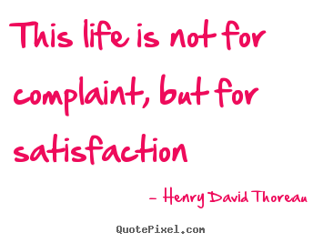 Create your own picture quote about life - This life is not for complaint, but for satisfaction