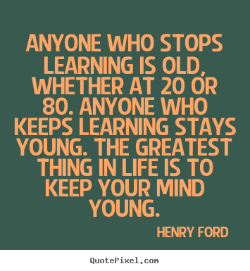 Sayings about life - Anyone who stops learning is old, whether at..