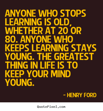Anyone who stops learning is old, whether at 20 or 80... Henry Ford  life quotes