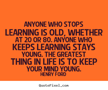 Life quotes - Anyone who stops learning is old, whether at 20 or 80. anyone..