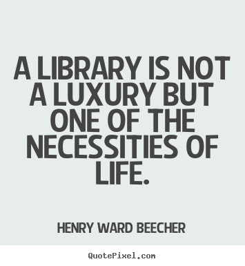Quotes about life - A library is not a luxury but one of the necessities..
