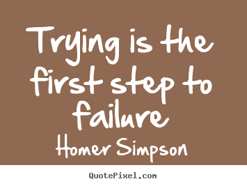 Trying is the first step to failure Homer Simpson  life quotes