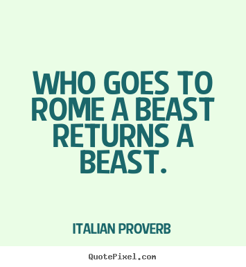 Quotes about life - Who goes to rome a beast returns a beast.