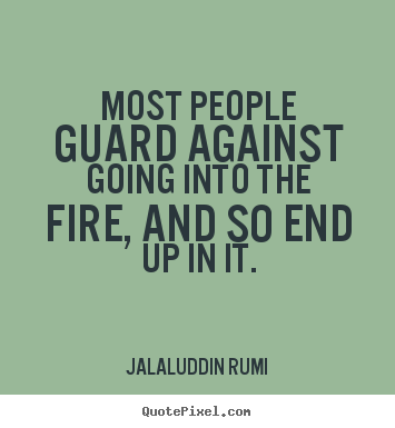Life quotes - Most people guard against going into the fire, and so end..