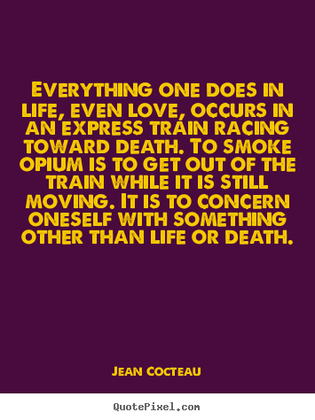 Everything one does in life, even love, occurs in an express.. Jean Cocteau  life quote