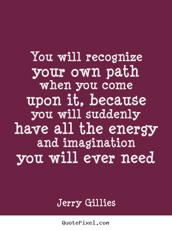 Jerry Gillies image quotes - You will recognize your own path when you come upon it, because.. - Life quote