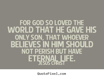 For god so loved the world that he gave his only.. Jesus Christ popular life quotes
