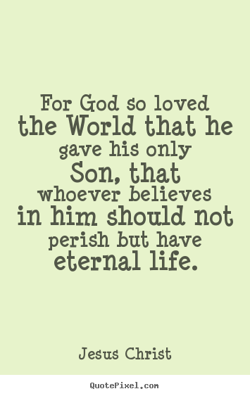 Life quotes - For god so loved the world that he gave his only son, that..