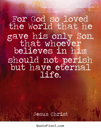 For god so loved the world that he gave his only son, that.. Jesus Christ popular life quotes