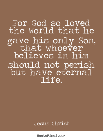 For god so loved the world that he gave his.. Jesus Christ famous life quotes