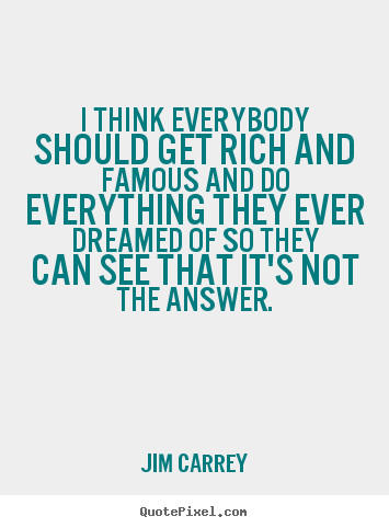 I think everybody should get rich and famous and do everything they.. Jim Carrey famous life quotes